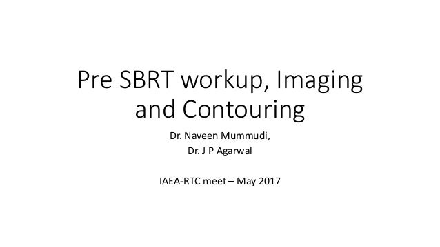 Pre SBRT workup, Imaging and Contouring Dr. Naveen Mummudi, Dr. J P Agarwal IAEA-RTC meet – May 2017