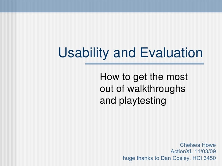 Usability and Evaluation How to get the most out of walkthroughs and playtesting Chelsea Howe ActionXL 11/03/09 huge thank...