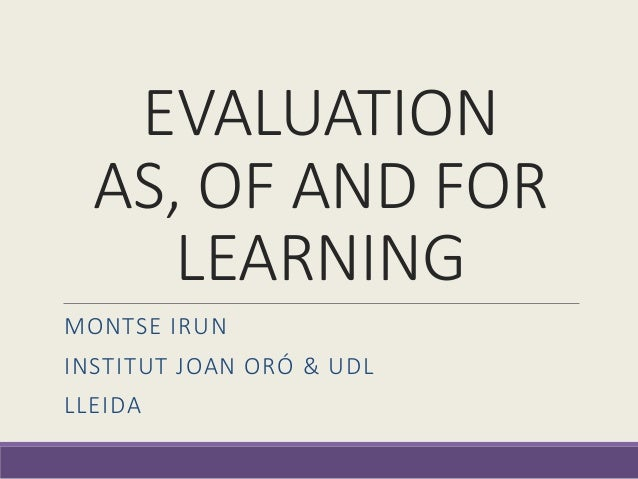 EVALUATION AS, OF AND FOR LEARNING MONTSE IRUN INSTITUT JOAN ORÓ & UDL LLEIDA