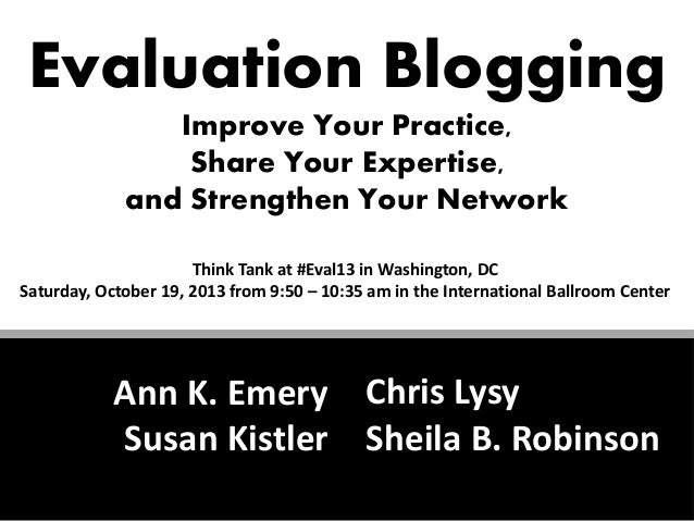 Evaluation Blogging Improve Your Practice, Share Your Expertise, and Strengthen Your Network Think Tank at #Eval13 in Wash...