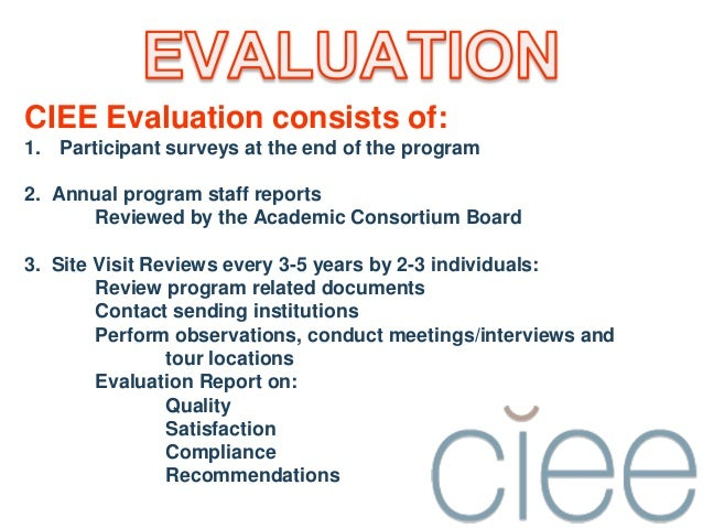 CIEE Evaluation consists of:1. Participant surveys at the end of the program2. Annual program staff reportsReviewed by the...