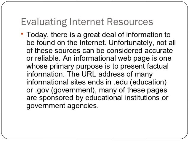 "criteria for evaluation of internet information This document guides the reader through six steps to searching for and evaluating information on the internet the document uses the following case study as an example: ""i work at the xy state teen pregnancy prevention council."