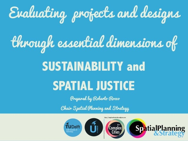 Evaluating projects and designs through essential dimensions of SUSTAINABILITY and SPATIAL JUSTICE Prepared by Roberto Roc...