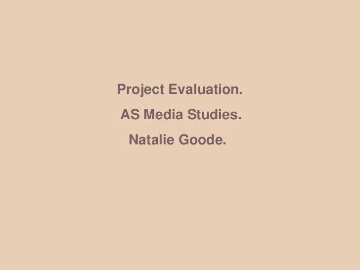 Project Evaluation. <br />                AS Media Studies.<br />                  Natalie Goode.<br />