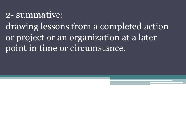 2- summative:drawing lessons from a completed actionor project or an organization at a laterpoint in time or circumstance.
