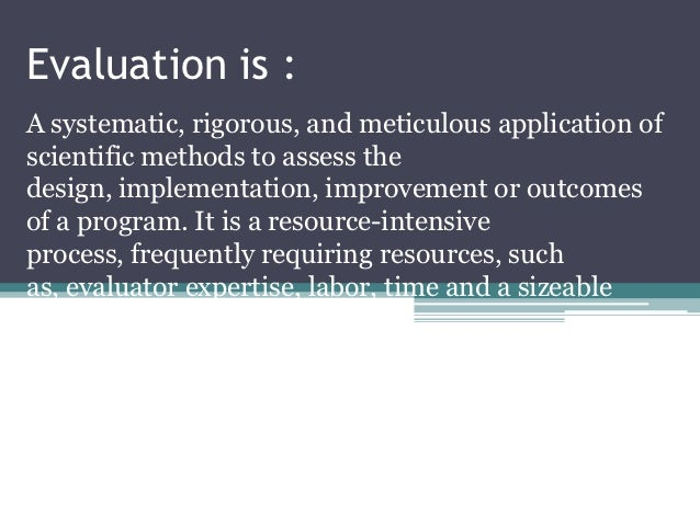 Evaluation is :A systematic, rigorous, and meticulous application ofscientific methods to assess thedesign, implementation...