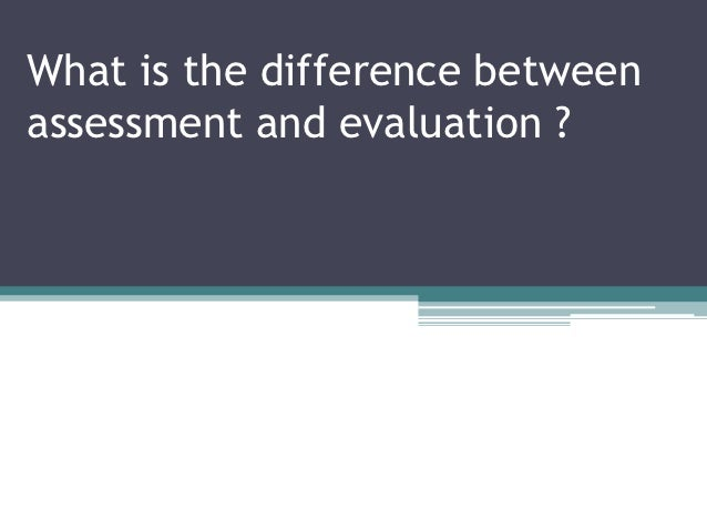 What is the difference betweenassessment and evaluation ?