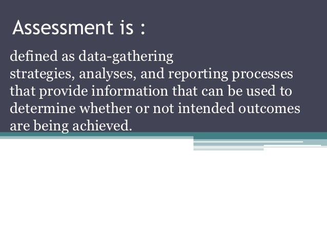 Assessment is :defined as data-gatheringstrategies, analyses, and reporting processesthat provide information that can be ...