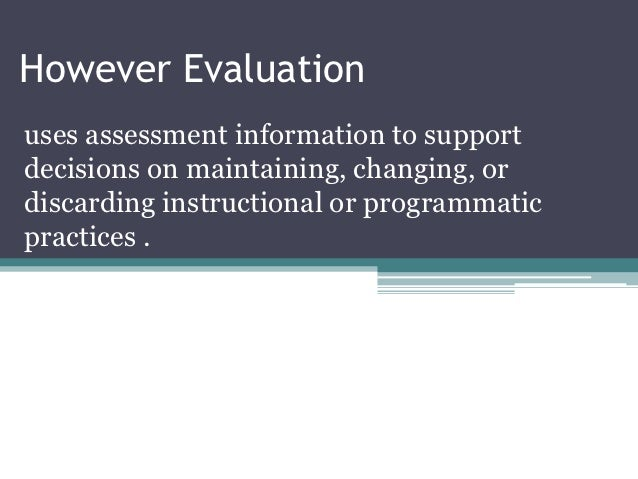 However Evaluationuses assessment information to supportdecisions on maintaining, changing, ordiscarding instructional or ...