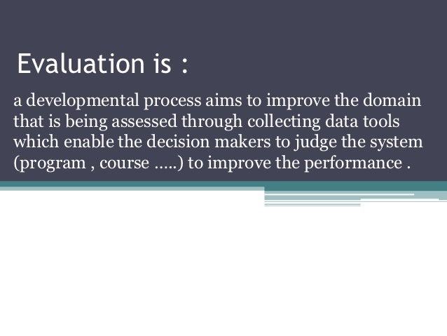 Evaluation is :a developmental process aims to improve the domainthat is being assessed through collecting data toolswhich...