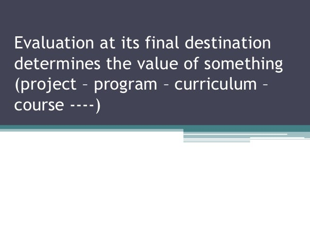 Evaluation at its final destinationdetermines the value of something(project – program – curriculum –course ----)
