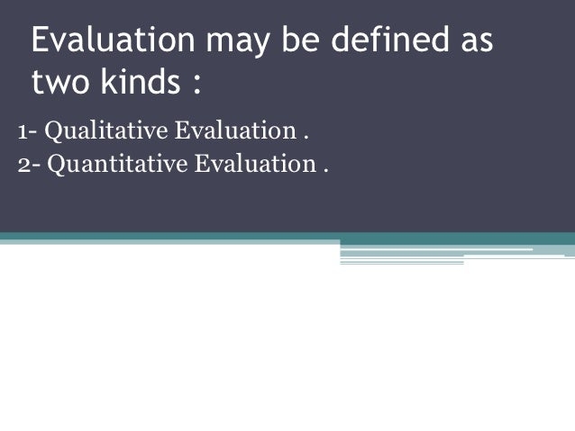 Evaluation may be defined as two kinds :1- Qualitative Evaluation .2- Quantitative Evaluation .