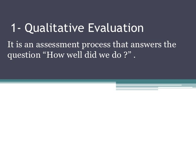 """1- Qualitative EvaluationIt is an assessment process that answers thequestion """"How well did we do ?"""" ."""