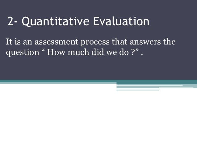 """2- Quantitative EvaluationIt is an assessment process that answers thequestion """" How much did we do ?"""" ."""