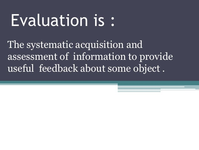 Evaluation is :The systematic acquisition andassessment of information to provideuseful feedback about some object .