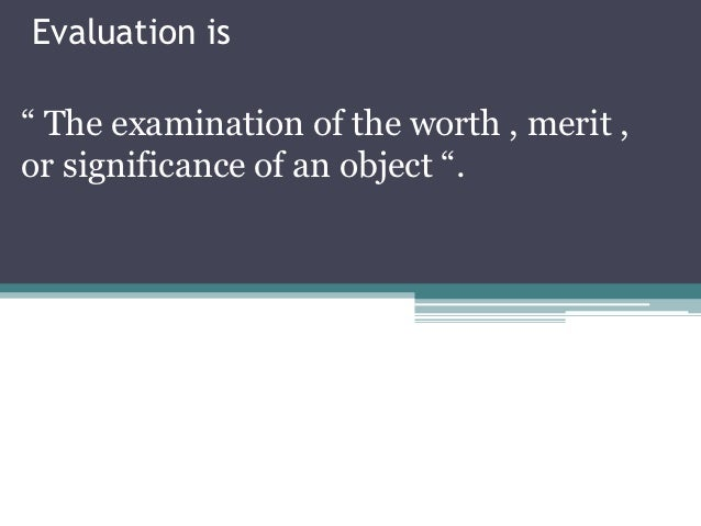 """Evaluation is"""" The examination of the worth , merit ,or significance of an object """"."""
