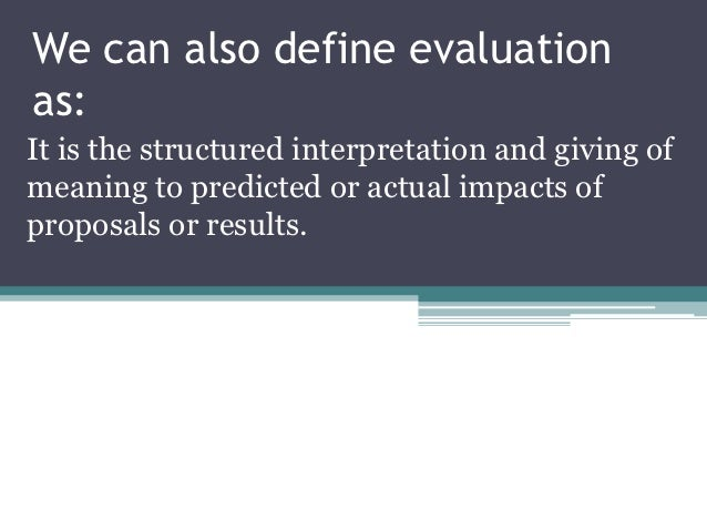 We can also define evaluationas:It is the structured interpretation and giving ofmeaning to predicted or actual impacts of...