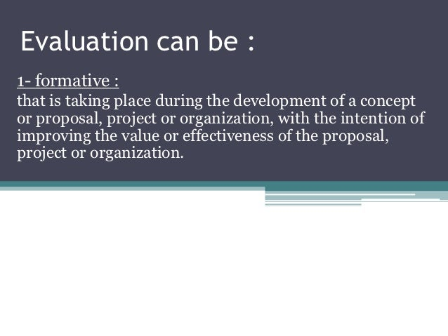 Evaluation can be :1- formative :that is taking place during the development of a conceptor proposal, project or organizat...