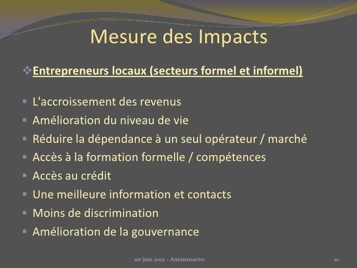 Mesure des ImpactsEntrepreneurs locaux (secteurs formel et informel) Laccroissement des revenus Amélioration du niveau ...