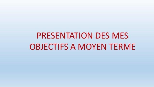PRESENTATION DES MES OBJECTIFS A MOYEN TERME