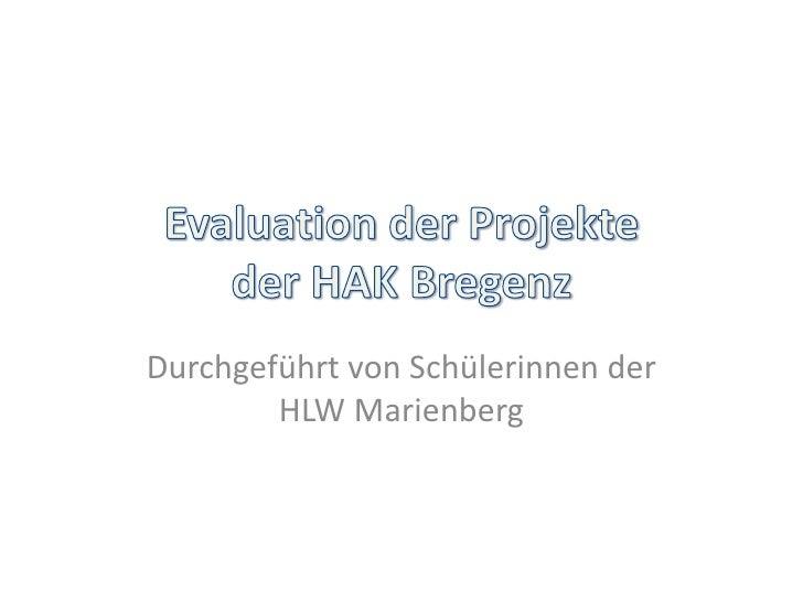 Evaluation der Projekteder HAK Bregenz<br />Durchgeführt von Schülerinnen der HLW Marienberg<br />