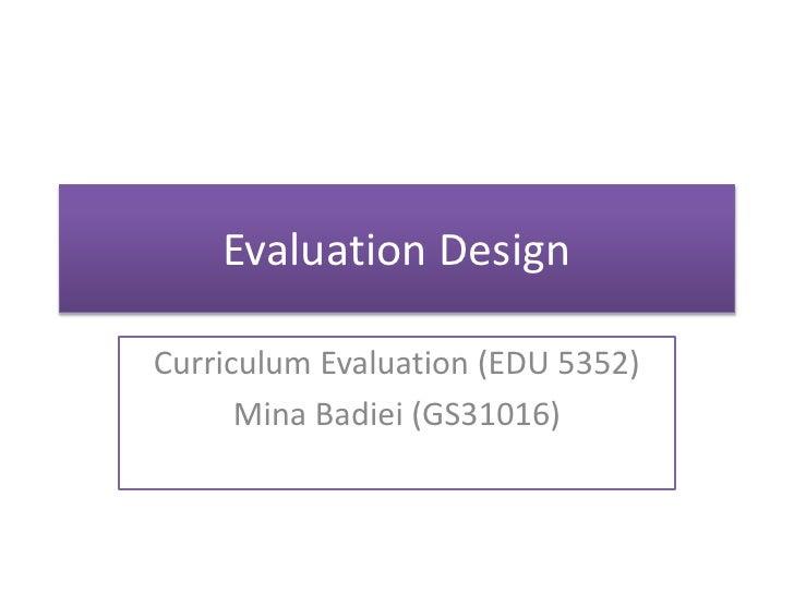 Evaluation DesignCurriculum Evaluation (EDU 5352)      Mina Badiei (GS31016)