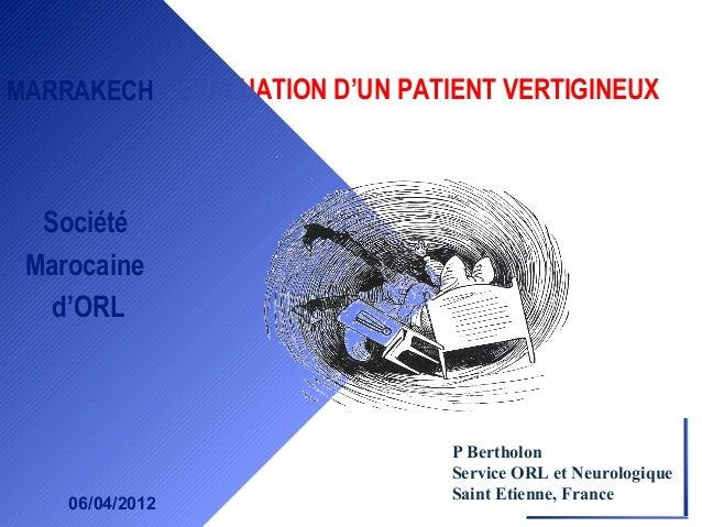 EVALUATION D'UN PATIENT VERTIGINEUXMARRAKECHSociétéMarocained'ORL06/04/2012P BertholonService ORL et NeurologiqueSaint Eti...