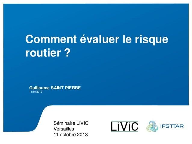 Présentation Ifsttar 04012011 Comment évaluer le risque routier ? Guillaume SAINT PIERRE 11/10/2013 Séminaire LIVIC Versai...