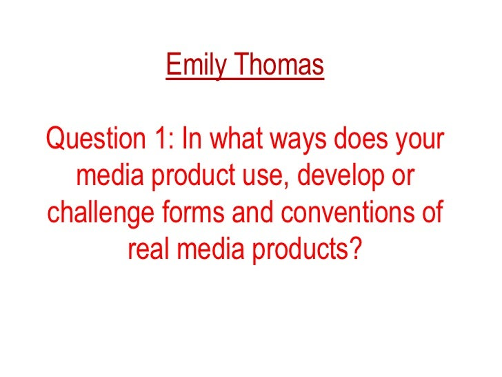 Emily Thomas<br />Question 1: In what ways does your media product use, develop or challenge forms and conventions of real...