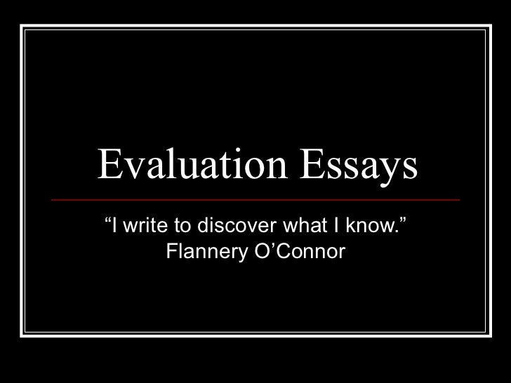 """Evaluation Essays """" I write to discover what I know."""" Flannery O'Connor"""