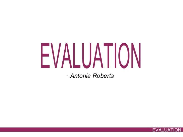 EVALUATION <ul><li>Antonia Roberts </li></ul>EVALUATION