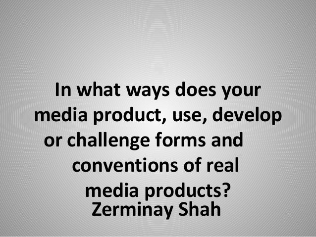 Zerminay ShahIn what ways does yourmedia product, use, developor challenge forms andconventions of realmedia products?