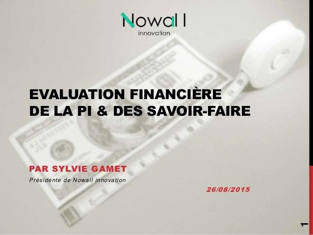 EVALUATION FINANCIÈRE DE LA PI & DES SAVOIR-FAIRE PAR SYLVIE GAMET Présidente de Nowall innovation 26/08/2015 1