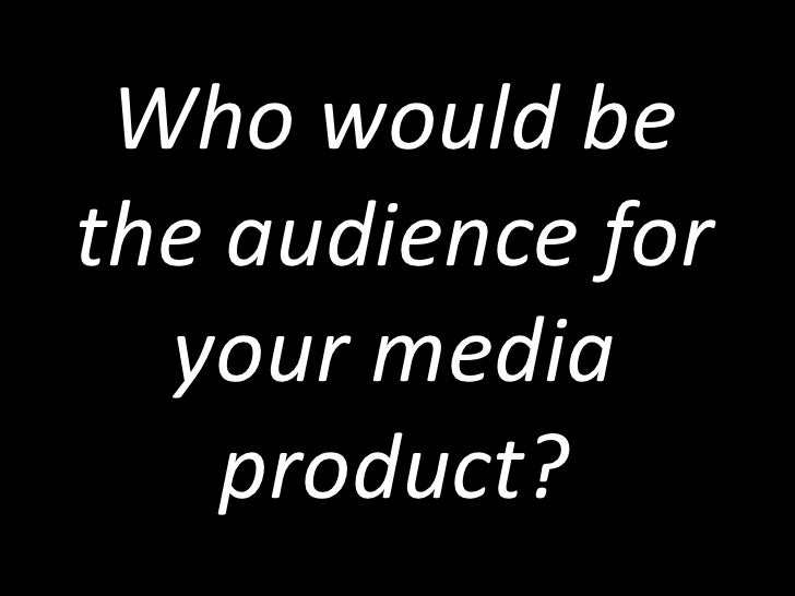 Who would bethe audience for  your media    product?