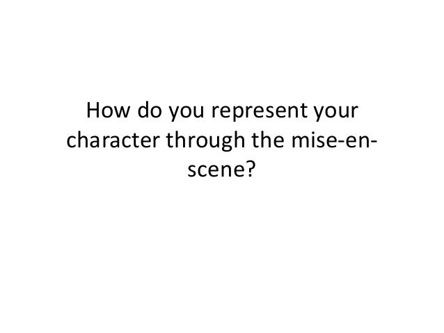 How do you represent yourcharacter through the mise-en-scene?