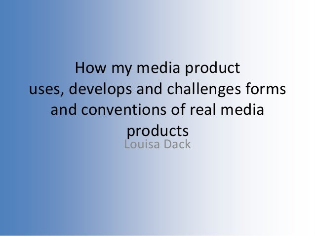 How my media productuses, develops and challenges formsand conventions of real mediaproductsLouisa Dack