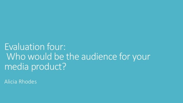 Evaluation four: Who would be the audience for your media product? Alicia Rhodes