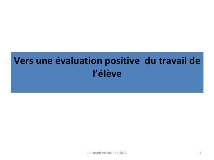 Vers une évaluation positive du travail de                 l'élève                Jbonnard /evaluation 2012   1
