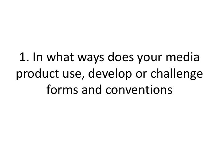 1. In what ways does your mediaproduct use, develop or challenge      forms and conventions