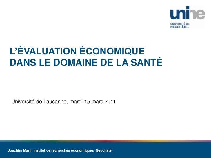 L'évaluation économique dans le domaine de la santé<br />Université de Lausanne, mardi 15 mars 2011<br />Joachim Marti, In...