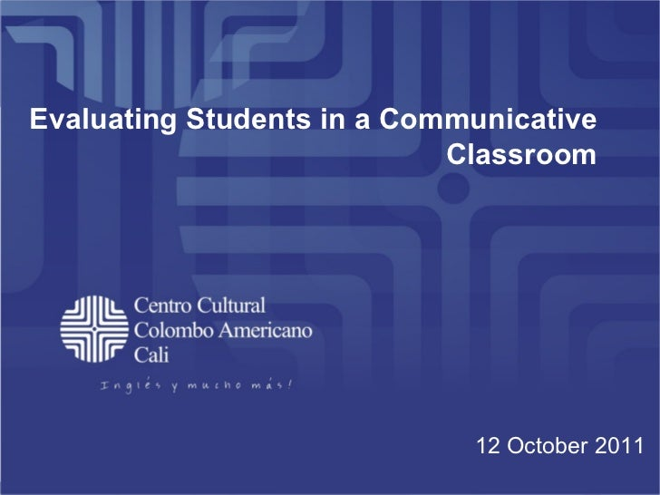 Evaluating Students in a Communicative Classroom 12 October 2011