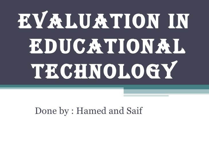 Evaluation in educational  technology Done by : Hamed and Saif