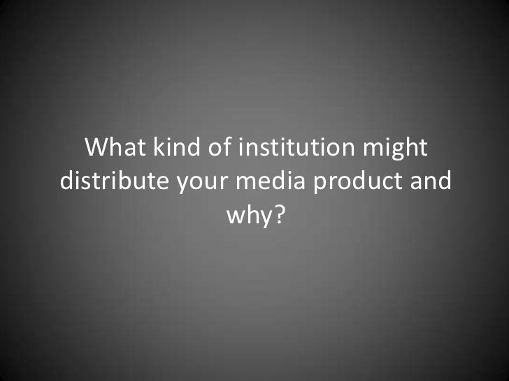 What kind of institution might distribute your media product and why?<br />