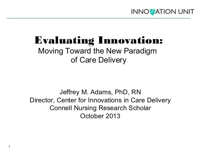 Evaluating Innovation: Moving Toward the New Paradigm of Care Delivery  Jeffrey M. Adams, PhD, RN Director, Center for Inn...