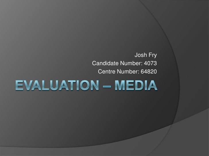 Evaluation – Media <br />Josh Fry<br />Candidate Number: 4073<br />Centre Number: 64820<br />