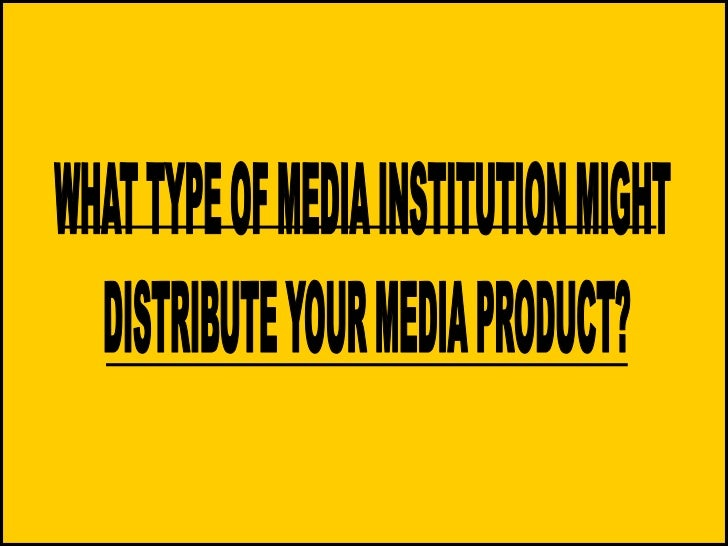 WHAT TYPE OF MEDIA INSTITUTION MIGHT <br />DISTRIBUTE YOUR MEDIA PRODUCT?<br />