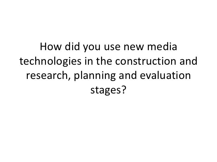 How did you use new media technologies in the construction and research, planning and evaluation stages? <br />