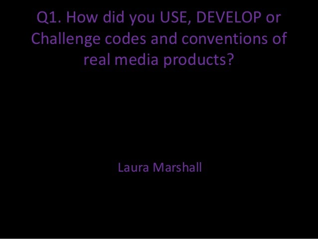 Q1. How did you USE, DEVELOP orChallenge codes and conventions of       real media products?           Laura Marshall