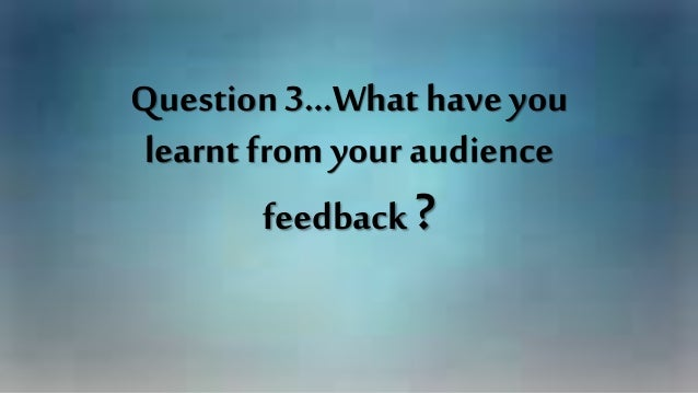 Question 3…What have you learnt from your audience feedback?