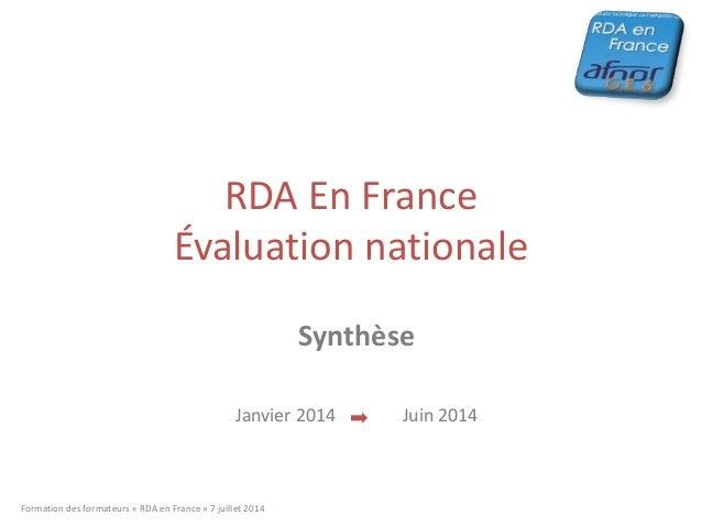 RDA En France Évaluation nationale Synthèse Janvier 2014 Juin 2014 Formation des formateurs « RDA en France » 7 juillet 20...